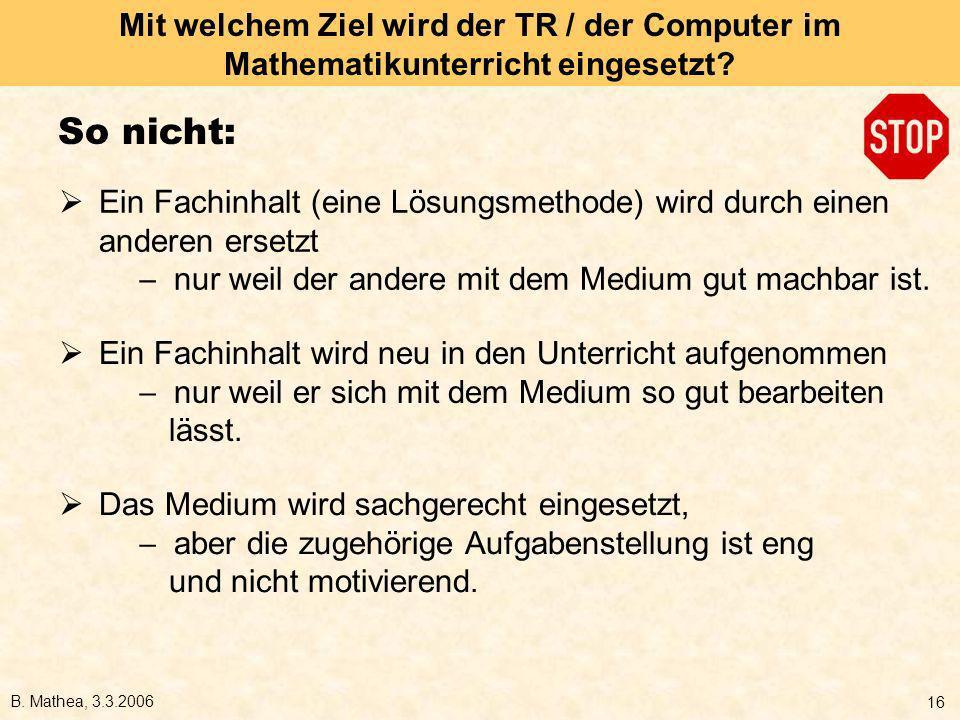 B. Mathea, 3.3.2006 16 Mit welchem Ziel wird der TR / der Computer im Mathematikunterricht eingesetzt? So nicht: Ein Fachinhalt (eine Lösungsmethode)