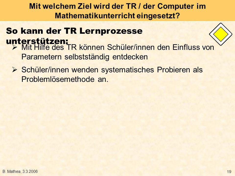 B. Mathea, 3.3.2006 19 Mit welchem Ziel wird der TR / der Computer im Mathematikunterricht eingesetzt? So kann der TR Lernprozesse unterstützen: Mit H