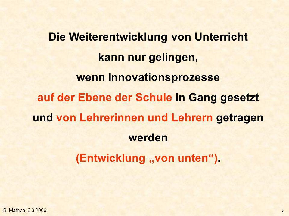 B. Mathea, 3.3.2006 2 Die Weiterentwicklung von Unterricht kann nur gelingen, wenn Innovationsprozesse auf der Ebene der Schule in Gang gesetzt und vo