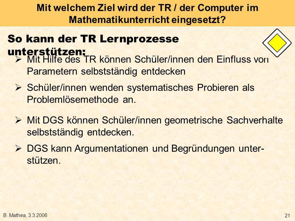 B. Mathea, 3.3.2006 21 Mit welchem Ziel wird der TR / der Computer im Mathematikunterricht eingesetzt? Mit Hilfe des TR können Schüler/innen den Einfl