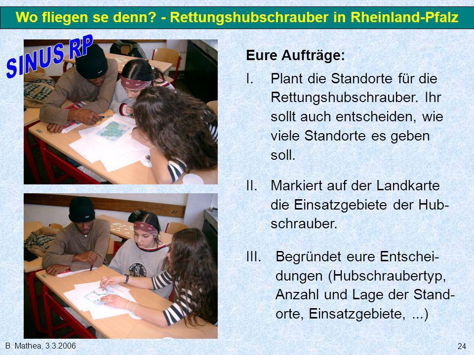 B. Mathea, 3.3.2006 24 Eure Aufträge: I.Plant die Standorte für die Rettungshubschrauber. Ihr sollt auch entscheiden, wie viele Standorte es geben sol