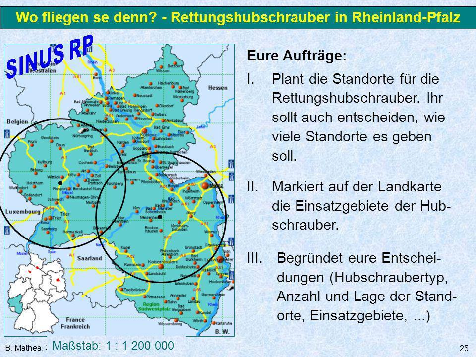 B. Mathea, 3.3.2006 25 Wo fliegen se denn? - Rettungshubschrauber in Rheinland-Pfalz Maßstab: 1 : 1 200 000 Eure Aufträge: I.Plant die Standorte für d