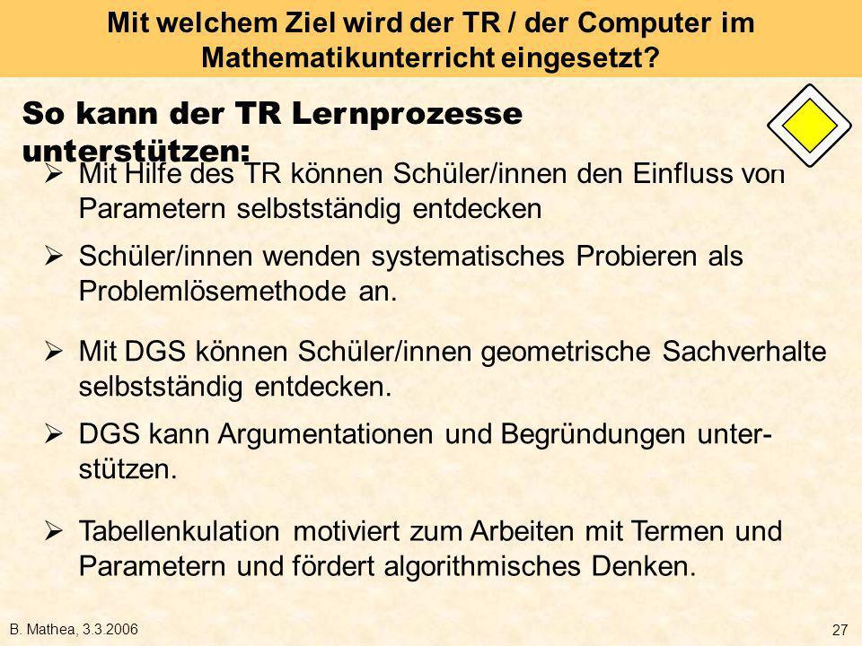 B. Mathea, 3.3.2006 27 Mit welchem Ziel wird der TR / der Computer im Mathematikunterricht eingesetzt? Mit Hilfe des TR können Schüler/innen den Einfl