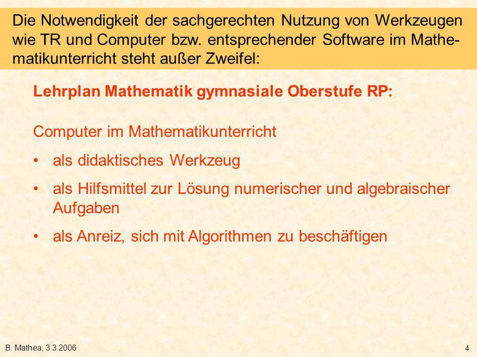 B. Mathea, 3.3.2006 4 Computer im Mathematikunterricht als didaktisches Werkzeug als Hilfsmittel zur Lösung numerischer und algebraischer Aufgaben als