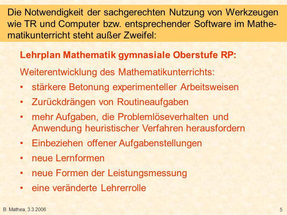 B. Mathea, 3.3.2006 5 Weiterentwicklung des Mathematikunterrichts: stärkere Betonung experimenteller Arbeitsweisen Zurückdrängen von Routineaufgaben m