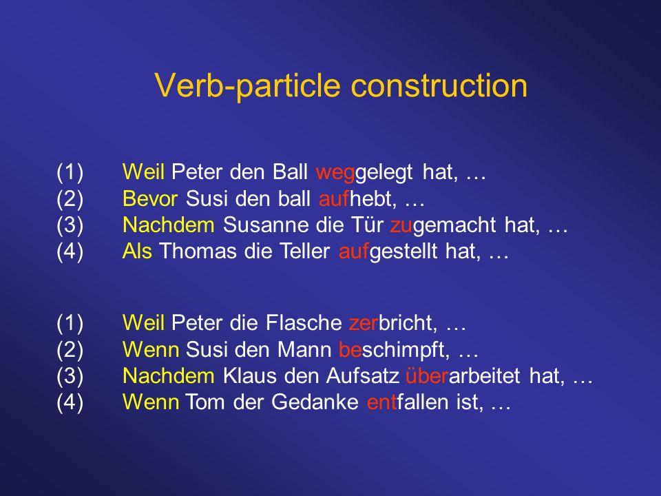 Verb-particle construction (1)Weil Peter den Ball weggelegt hat, … (2)Bevor Susi den ball aufhebt, … (3)Nachdem Susanne die Tür zugemacht hat, … (4)Als Thomas die Teller aufgestellt hat, … (1)Weil Peter die Flasche zerbricht, … (2)Wenn Susi den Mann beschimpft, … (3)Nachdem Klaus den Aufsatz überarbeitet hat, … (4)Wenn Tom der Gedanke entfallen ist, …