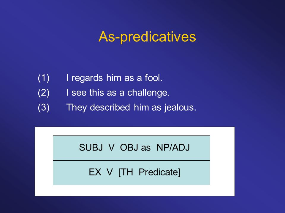 As-predicatives (1)I regards him as a fool. (2)I see this as a challenge.