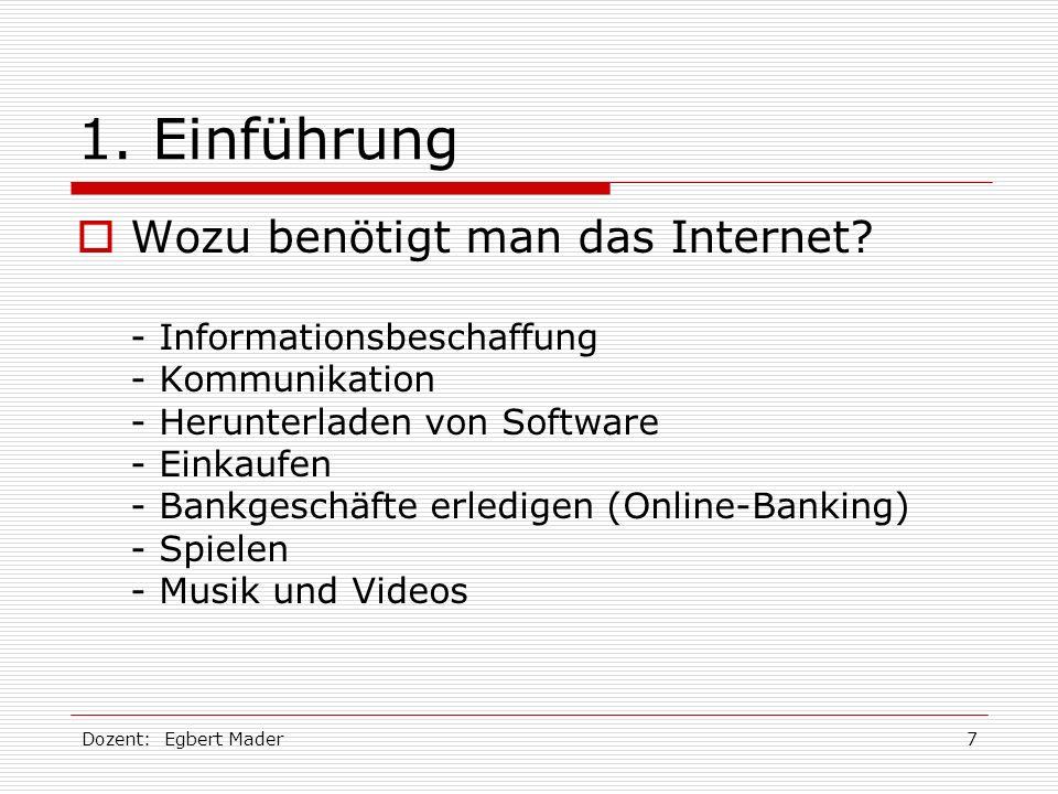 Dozent: Egbert Mader7 1. Einführung Wozu benötigt man das Internet? - Informationsbeschaffung - Kommunikation - Herunterladen von Software - Einkaufen