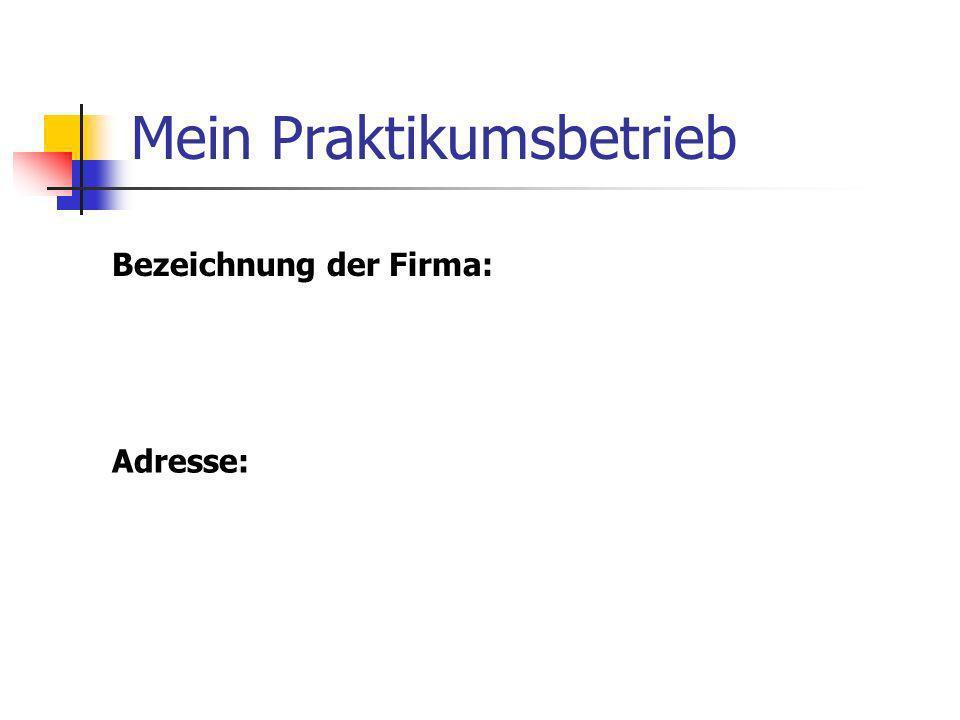 Mein Praktikumsbetrieb Adresse: Bezeichnung der Firma: