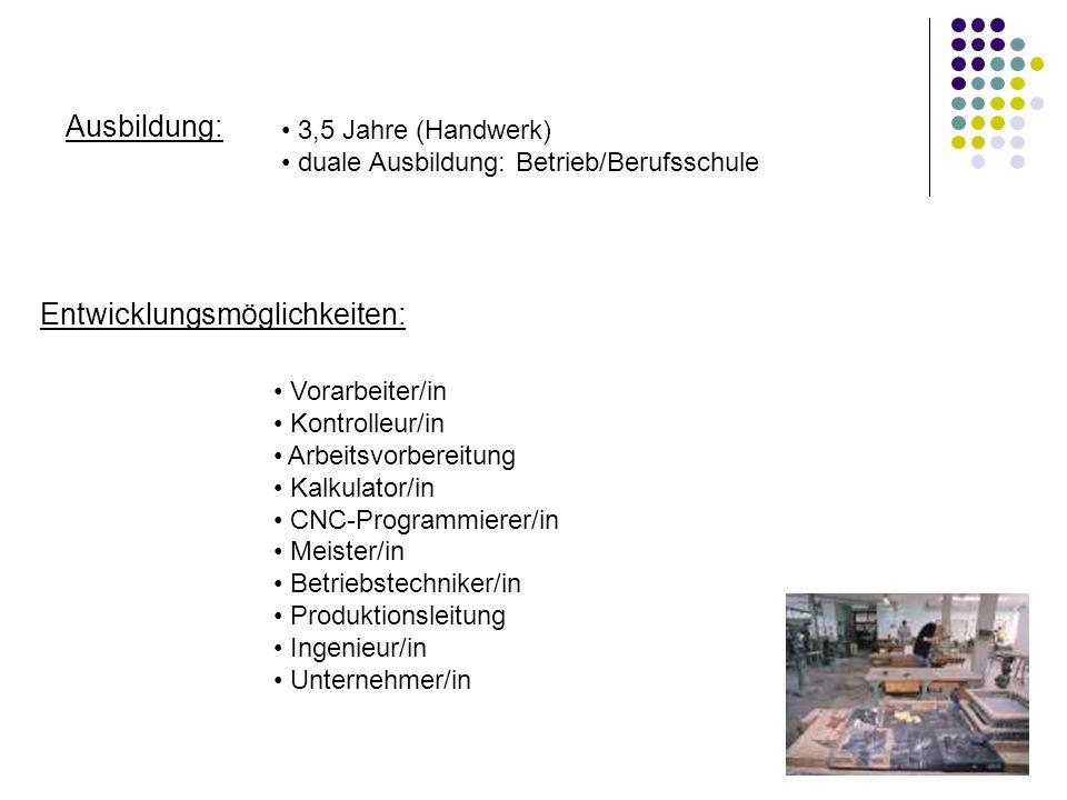 Ausbildung: Entwicklungsmöglichkeiten: 3,5 Jahre (Handwerk) duale Ausbildung: Betrieb/Berufsschule Vorarbeiter/in Kontrolleur/in Arbeitsvorbereitung K