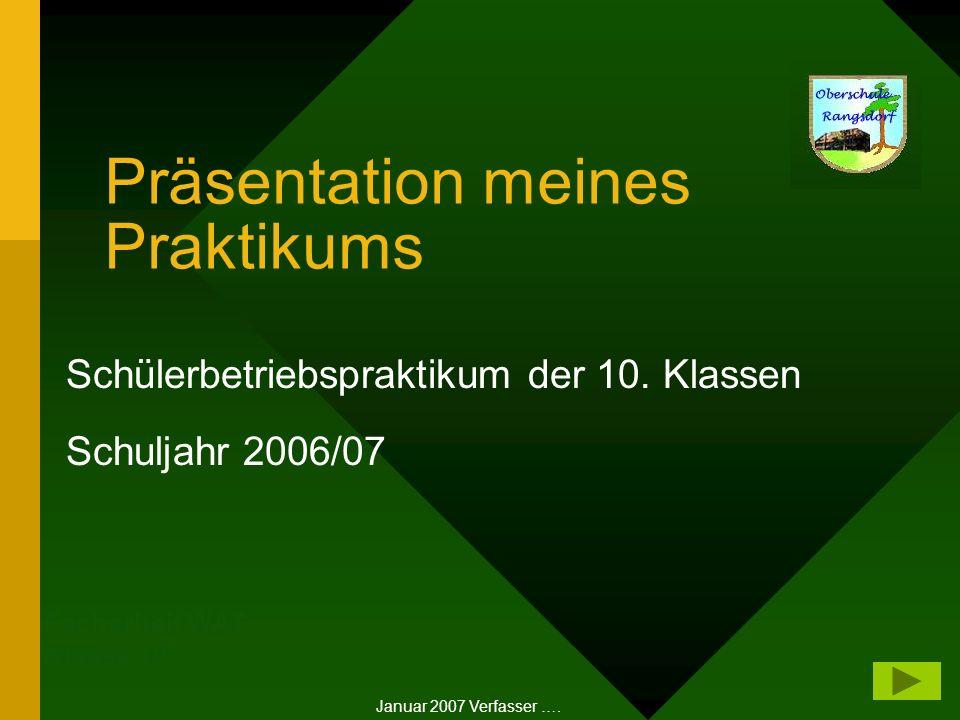 Präsentation meines Praktikums Schülerbetriebspraktikum der 10. Klassen Schuljahr 2006/07 Januar 2007 Verfasser …. Facharbeit WAT Klasse 10