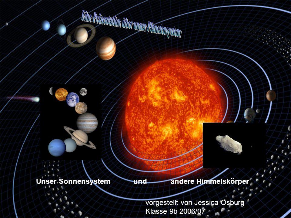 Unser Sonnensystem und andere Himmelskörper vorgestellt von Jessica Osburg Klasse 9b 2006/07