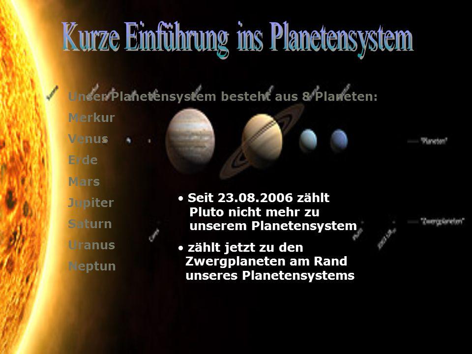 Unser Planetensystem besteht aus 8 Planeten: Merkur Venus Erde Mars Jupiter Saturn Uranus Neptun Seit 23.08.2006 zählt Pluto nicht mehr zu unserem Pla