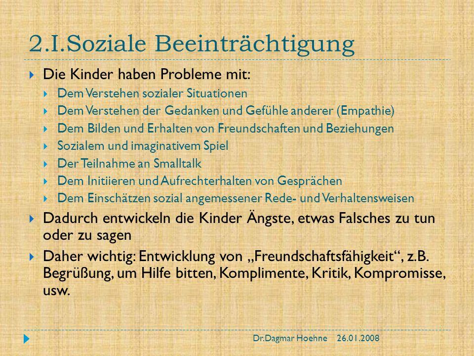 2.I.Soziale Beeinträchtigung Die Kinder haben Probleme mit: Dem Verstehen sozialer Situationen Dem Verstehen der Gedanken und Gefühle anderer (Empathi