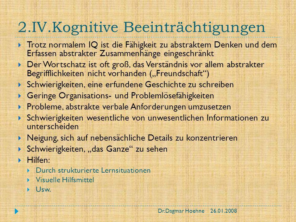 2.IV.Kognitive Beeinträchtigungen Trotz normalem IQ ist die Fähigkeit zu abstraktem Denken und dem Erfassen abstrakter Zusammenhänge eingeschränkt Der