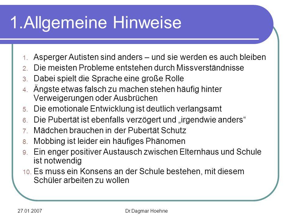 27.01.2007Dr.Dagmar Hoehne 1.Allgemeine Hinweise 1. Asperger Autisten sind anders – und sie werden es auch bleiben 2. Die meisten Probleme entstehen d