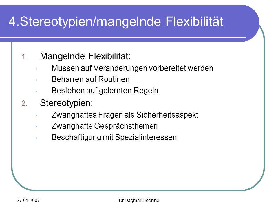 27.01.2007Dr.Dagmar Hoehne 4.Stereotypien/mangelnde Flexibilität 1. Mangelnde Flexibilität: Müssen auf Veränderungen vorbereitet werden Beharren auf R