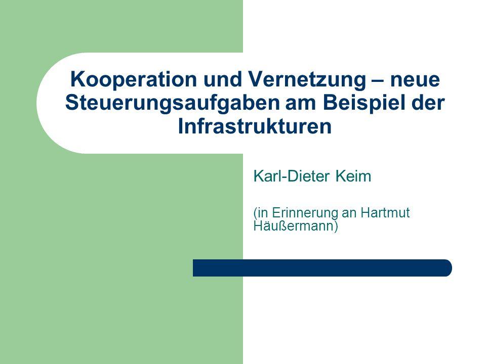 Kooperation und Vernetzung – neue Steuerungsaufgaben am Beispiel der Infrastrukturen Karl-Dieter Keim (in Erinnerung an Hartmut Häußermann)
