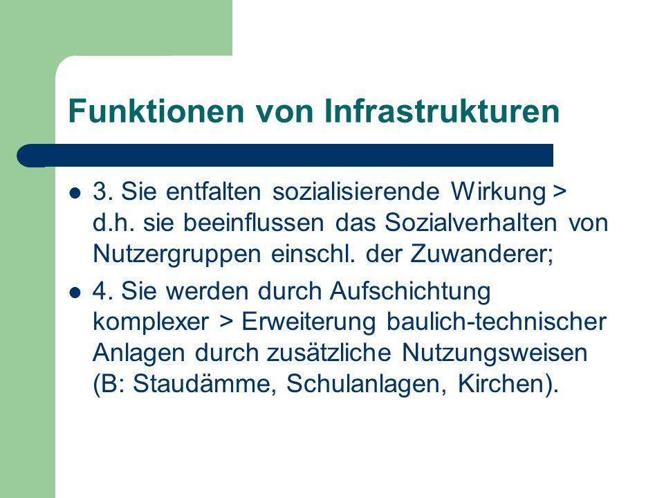 Funktionen von Infrastrukturen 3. Sie entfalten sozialisierende Wirkung > d.h. sie beeinflussen das Sozialverhalten von Nutzergruppen einschl. der Zuw