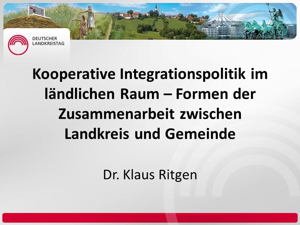 Kooperative Integrationspolitik im ländlichen Raum – Formen der Zusammenarbeit zwischen Landkreis und Gemeinde Dr. Klaus Ritgen
