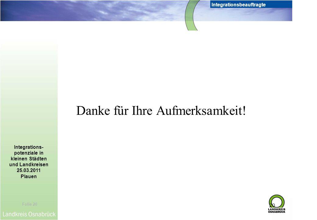 Folie 20 Integrationsbeauftragte Integrations- potenziale in kleinen Städten und Landkreisen 25.03.2011 Plauen 20 Danke für Ihre Aufmerksamkeit!