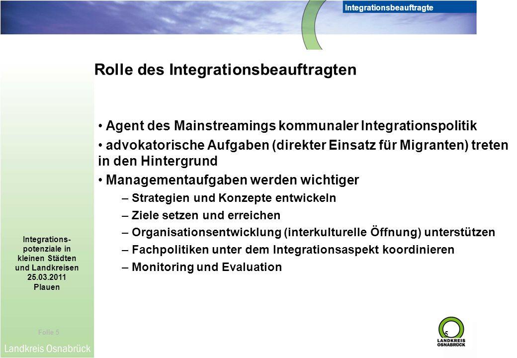 Folie 5 Integrationsbeauftragte Integrations- potenziale in kleinen Städten und Landkreisen 25.03.2011 Plauen 5 Agent des Mainstreamings kommunaler In