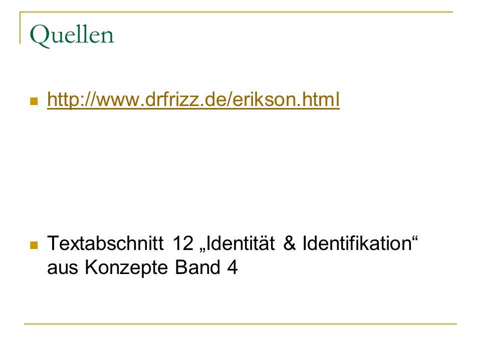 Quellen http://www.drfrizz.de/erikson.html Textabschnitt 12 Identität & Identifikation aus Konzepte Band 4