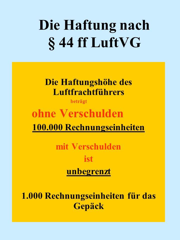 Die Haftung nach § 44 ff LuftVG Die Haftungshöhe des Luftfrachtführers beträgt ohne Verschulden 100.000 Rechnungseinheiten mit Verschulden ist unbegre