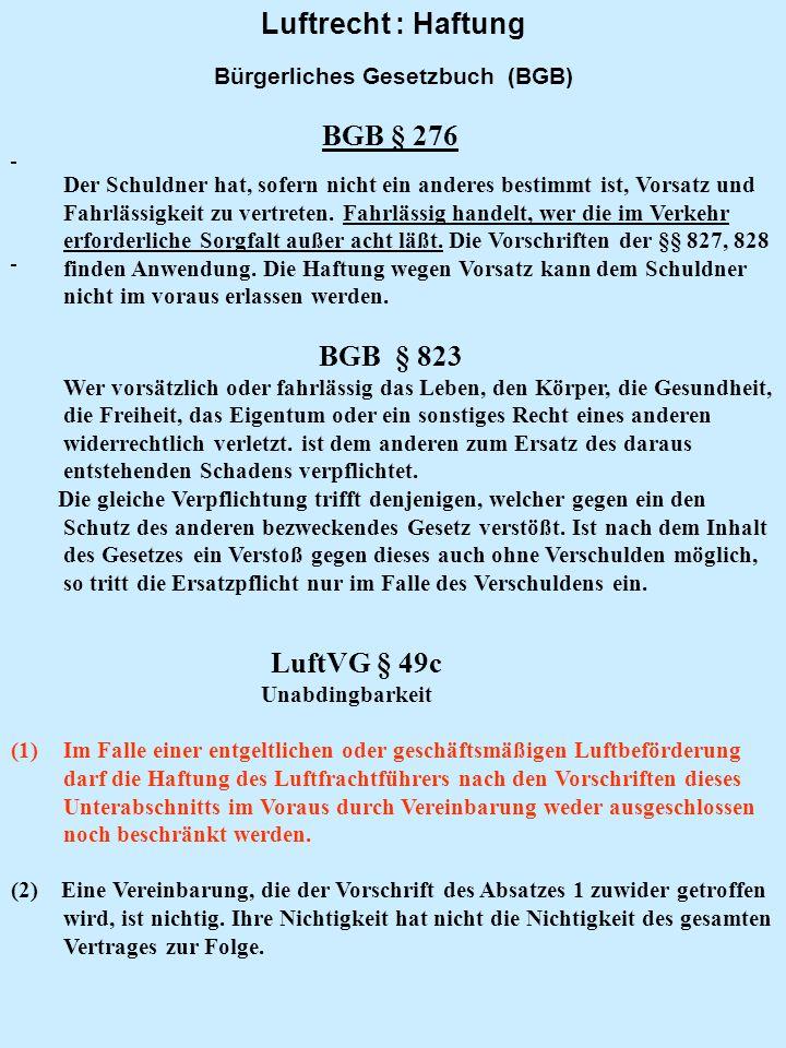 Luftrecht : Haftung Bürgerliches Gesetzbuch (BGB) BGB § 276 Der Schuldner hat, sofern nicht ein anderes bestimmt ist, Vorsatz und Fahrlässigkeit zu ve