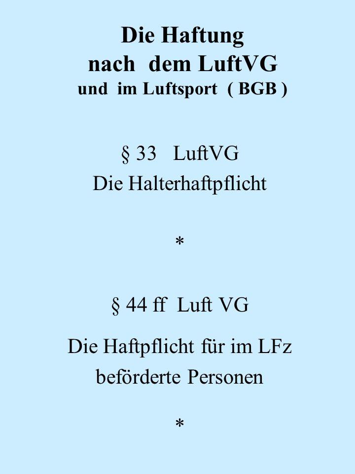 Die Haftung nach dem LuftVG und im Luftsport ( BGB ) § 33 LuftVG Die Halterhaftpflicht * § 44 ff Luft VG Die Haftpflicht für im LFz beförderte Persone