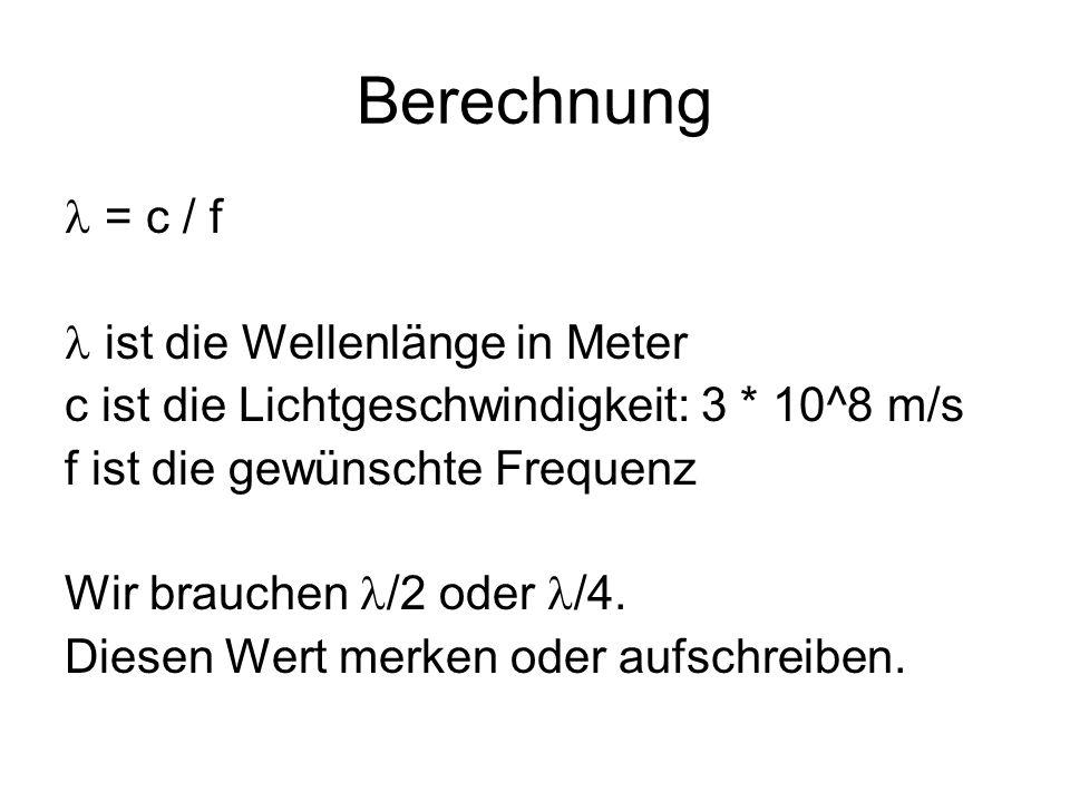 Berechnung = c / f ist die Wellenlänge in Meter c ist die Lichtgeschwindigkeit: 3 * 10^8 m/s f ist die gewünschte Frequenz Wir brauchen /2 oder /4.