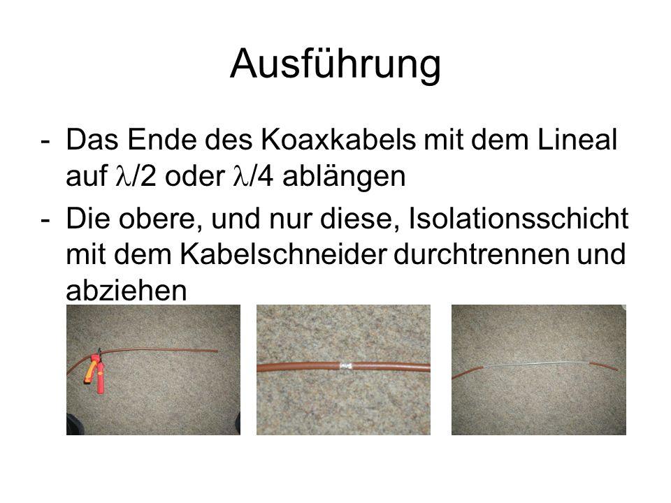 Ausführung -Das Ende des Koaxkabels mit dem Lineal auf /2 oder /4 ablängen -Die obere, und nur diese, Isolationsschicht mit dem Kabelschneider durchtrennen und abziehen