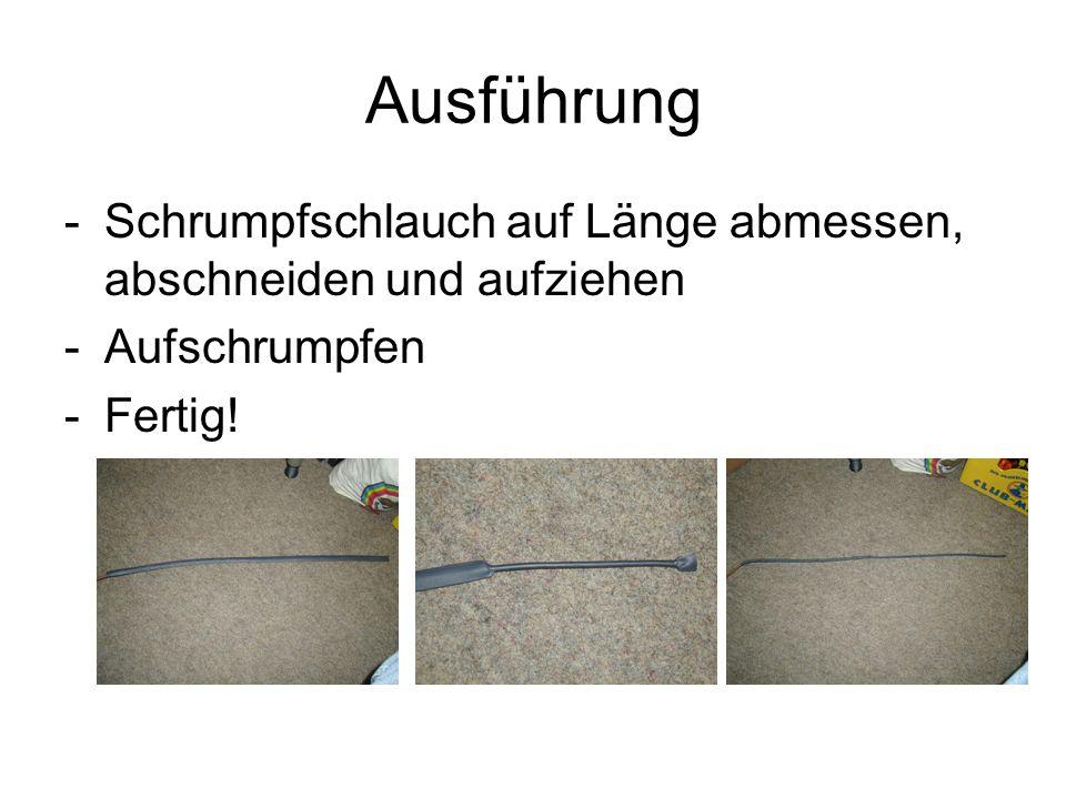 Ausführung -Schrumpfschlauch auf Länge abmessen, abschneiden und aufziehen -Aufschrumpfen -Fertig!