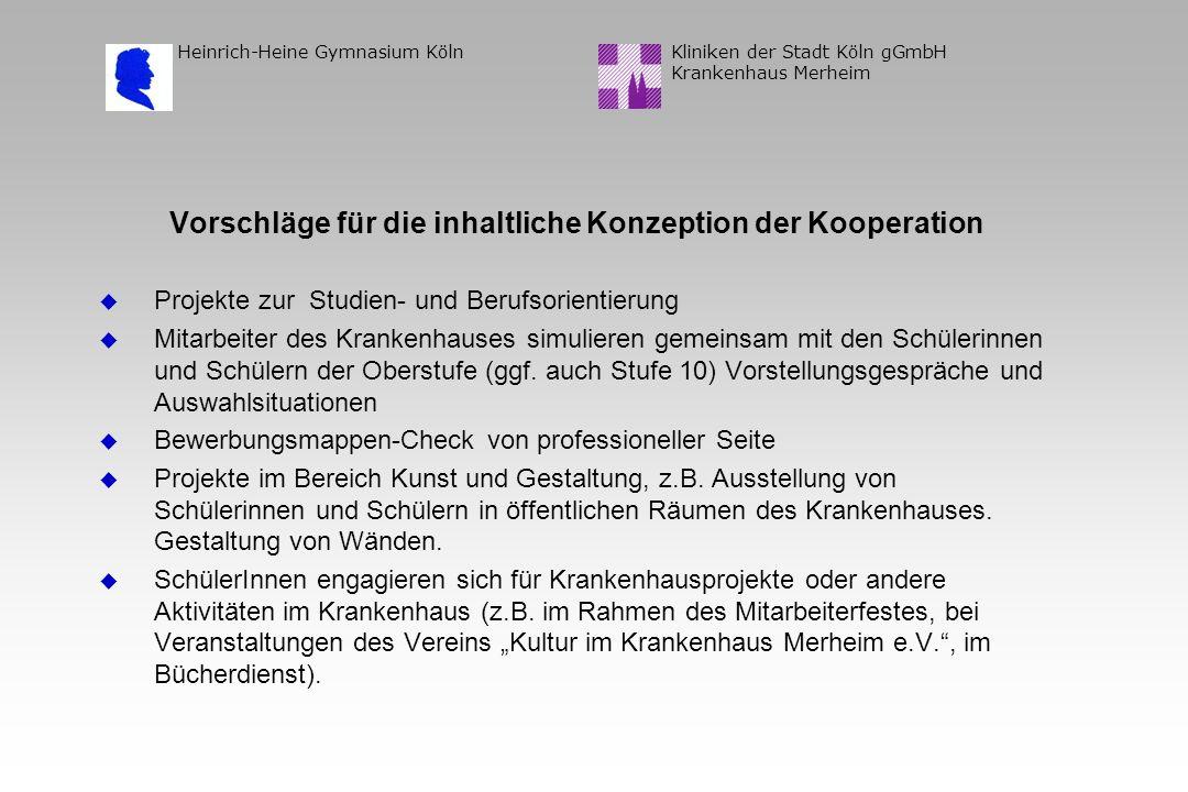 Kliniken der Stadt Köln gGmbH Krankenhaus Merheim Heinrich-Heine Gymnasium Köln Vorschläge für die inhaltliche Konzeption der Kooperation u Projekte zur Studien- und Berufsorientierung u Mitarbeiter des Krankenhauses simulieren gemeinsam mit den Schülerinnen und Schülern der Oberstufe (ggf.