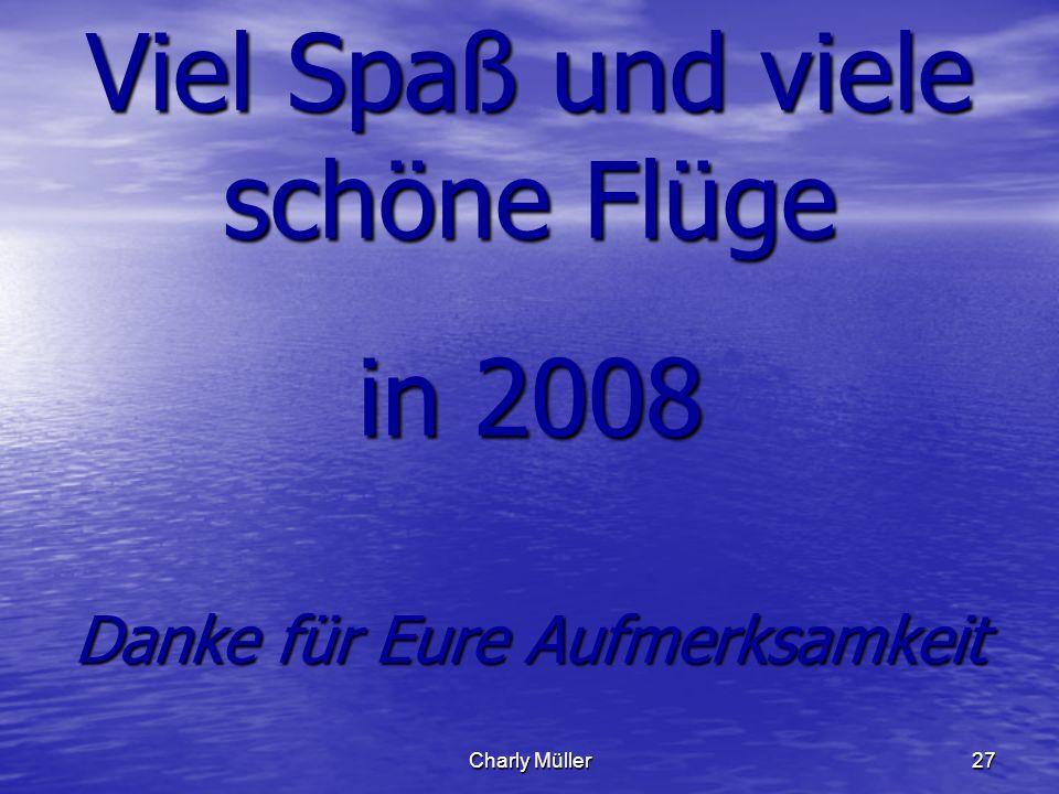 Charly Müller27 Viel Spaß und viele schöne Flüge in 2008 Danke für Eure Aufmerksamkeit