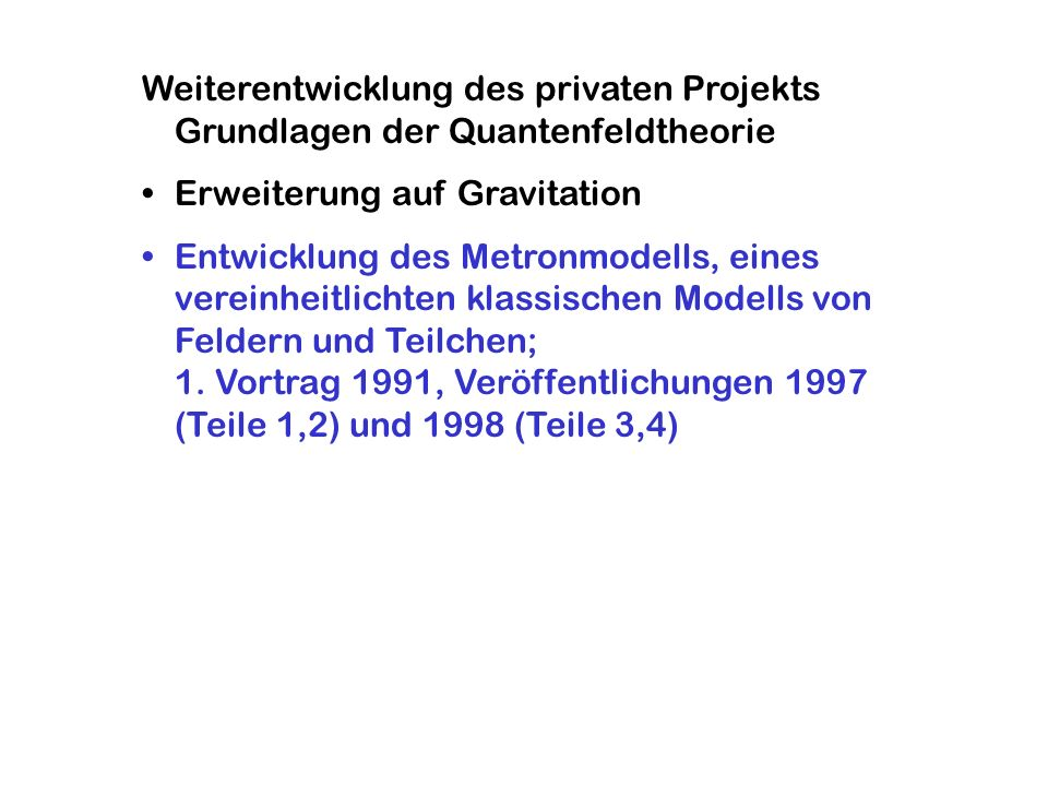 Weiterentwicklung des privaten Projekts Grundlagen der Quantenfeldtheorie Erweiterung auf Gravitation Entwicklung des Metronmodells, eines vereinheitl