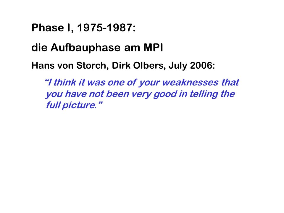 Phase I, 1975-1987: die Aufbauphase am MPI Hans von Storch, Dirk Olbers, July 2006: I think it was one of your weaknesses that you have not been very good in telling the full picture.