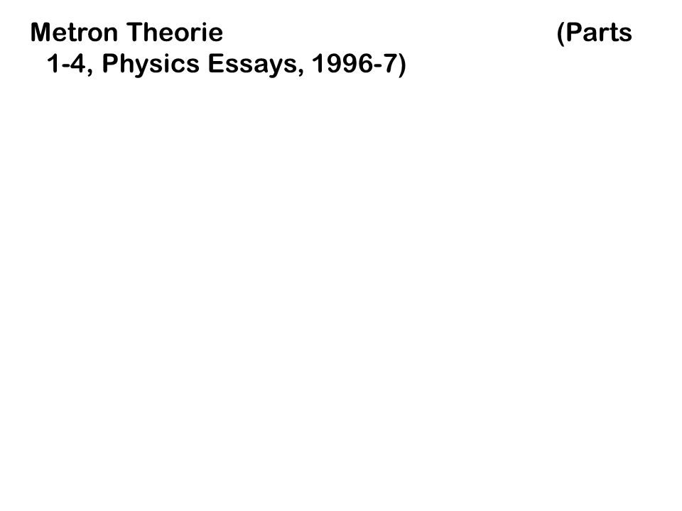 Metron Theorie (Parts 1-4, Physics Essays, 1996-7)