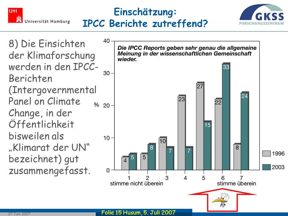 Folie 15 Husum, 5.Juli 2007 27 Juni 2007 Einschätzung: IPCC Berichte zutreffend.