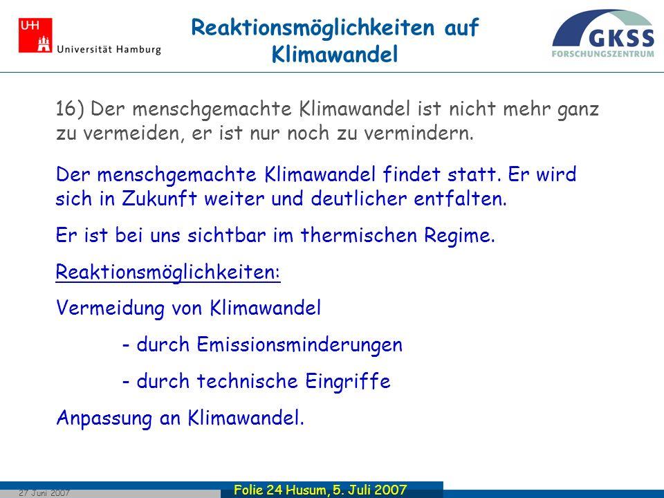 Folie 24 Husum, 5. Juli 2007 27 Juni 2007 16) Der menschgemachte Klimawandel ist nicht mehr ganz zu vermeiden, er ist nur noch zu vermindern. Der mens