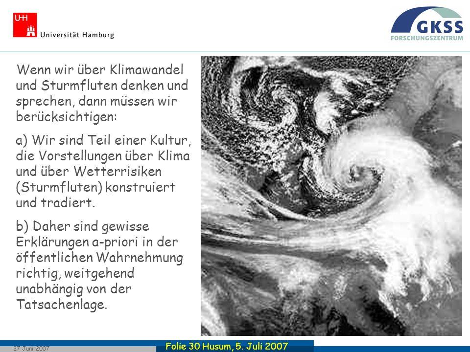 Folie 30 Husum, 5. Juli 2007 27 Juni 2007 Wenn wir über Klimawandel und Sturmfluten denken und sprechen, dann müssen wir berücksichtigen: a) Wir sind