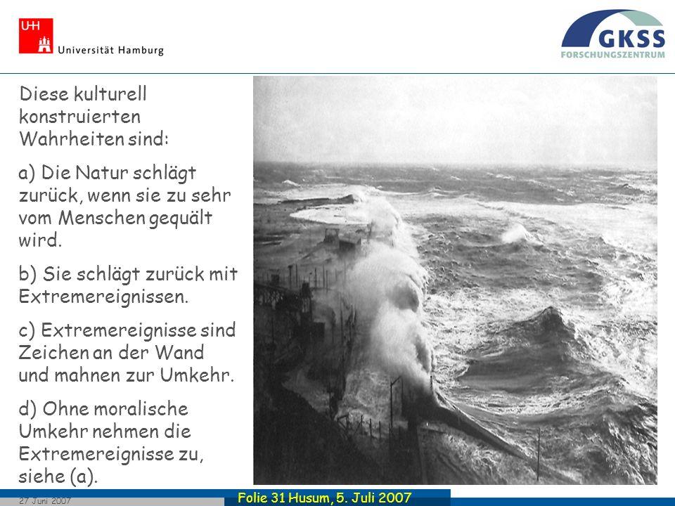 Folie 31 Husum, 5. Juli 2007 27 Juni 2007 Diese kulturell konstruierten Wahrheiten sind: a) Die Natur schlägt zurück, wenn sie zu sehr vom Menschen ge