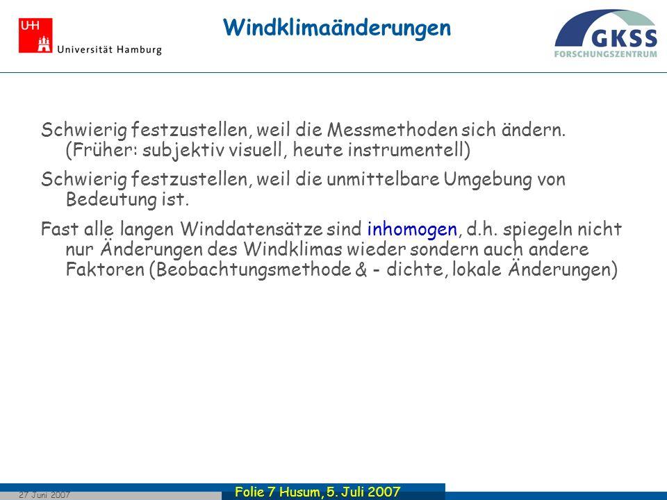 Folie 7 Husum, 5. Juli 2007 27 Juni 2007 Windklimaänderungen Schwierig festzustellen, weil die Messmethoden sich ändern. (Früher: subjektiv visuell, h