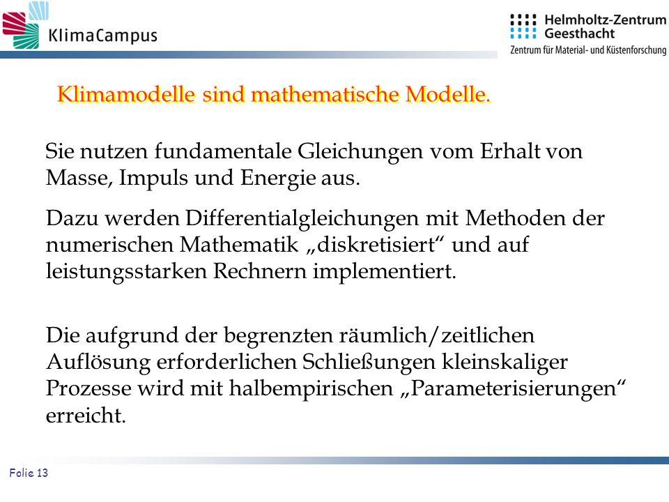 Folie 13 Klimamodelle sind mathematische Modelle. Sie nutzen fundamentale Gleichungen vom Erhalt von Masse, Impuls und Energie aus. Dazu werden Differ