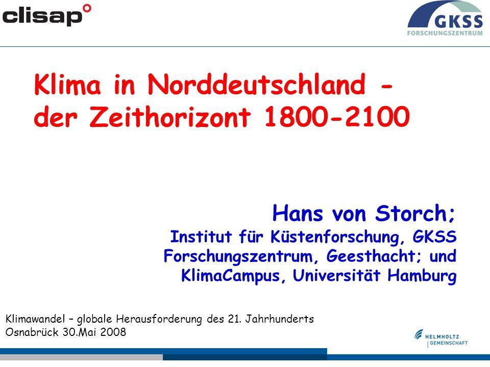 Klima in Norddeutschland - der Zeithorizont 1800-2100 Hans von Storch; Institut für Küstenforschung, GKSS Forschungszentrum, Geesthacht; und KlimaCampus, Universität Hamburg Klimawandel – globale Herausforderung des 21.