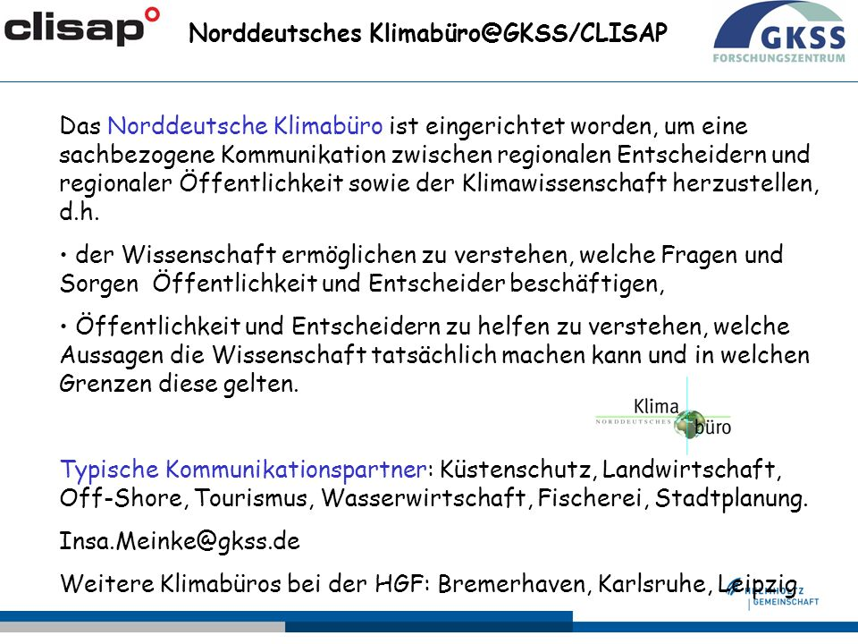Norddeutsches Klimabüro@GKSS/CLISAP Das Norddeutsche Klimabüro ist eingerichtet worden, um eine sachbezogene Kommunikation zwischen regionalen Entscheidern und regionaler Öffentlichkeit sowie der Klimawissenschaft herzustellen, d.h.