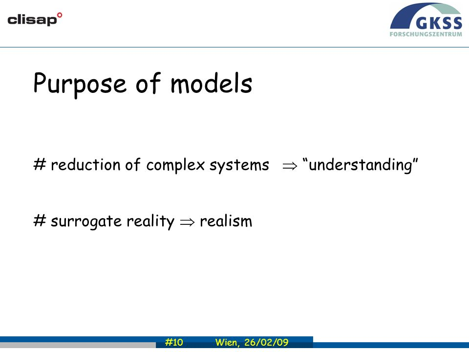 #10 Wien, 26/02/09 Purpose of models # reduction of complex systems understanding # surrogate reality realism
