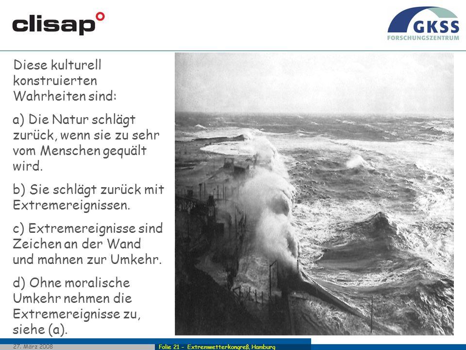Folie 21 - Extremwetterkongreß, Hamburg 27. März 2008 Diese kulturell konstruierten Wahrheiten sind: a) Die Natur schlägt zurück, wenn sie zu sehr vom