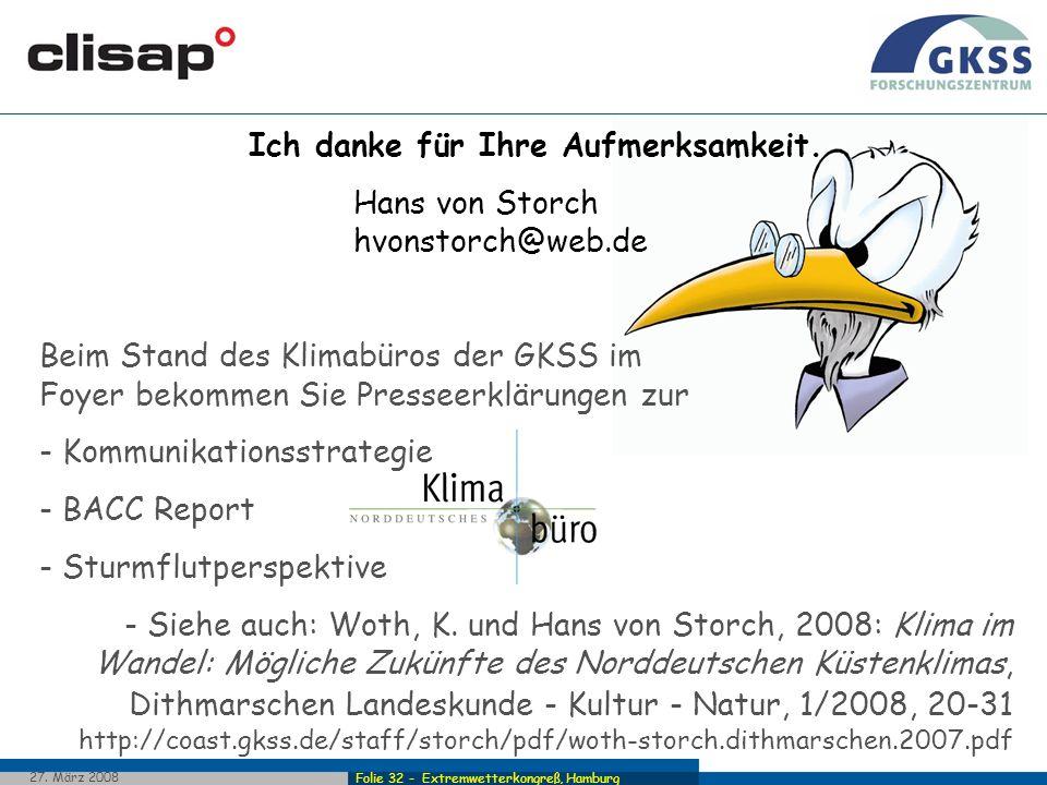 Folie 32 - Extremwetterkongreß, Hamburg 27. März 2008 Ich danke für Ihre Aufmerksamkeit. Hans von Storch hvonstorch@web.de Beim Stand des Klimabüros d