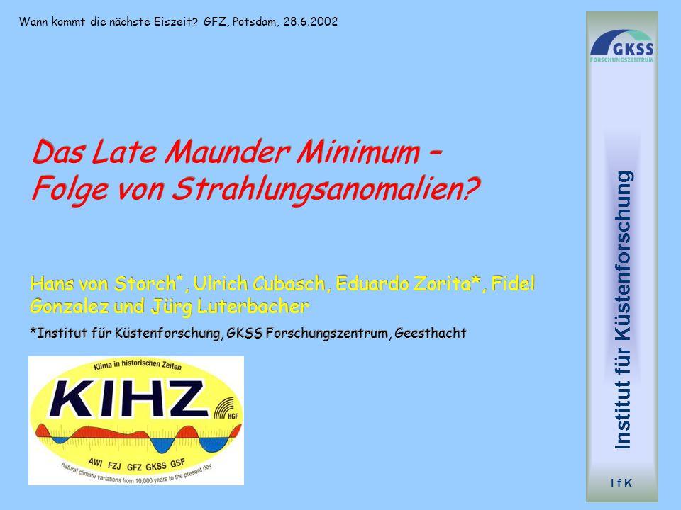 Wann kommt die nächste Eiszeit? GFZ, Potsdam, 28.6.2002 Institut für Küstenforschung I f K Das Late Maunder Minimum – Folge von Strahlungsanomalien? H